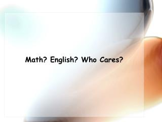 Math? English? Who Cares?