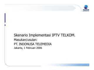 Skenario Implementasi IPTV TELKOM. Masukan/usulan: PT. INDONUSA TELEMEDIA Jakarta, 1 Februari 2006