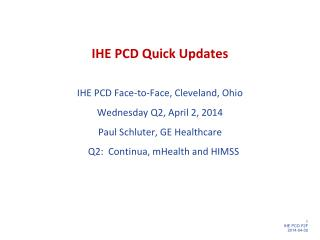 IHE PCD Quick Updates IHE  PCD Face-to-Face, Cleveland,  Ohio Wednesday Q2, April 2 ,  2014