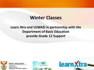 Winter Classes  Learn Xtra and ULWAZI in partnership with the  Department of Basic Education provide Grade 12 Support