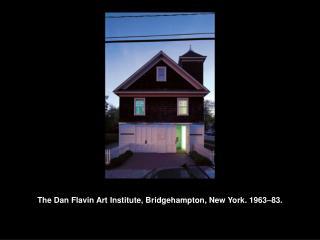 The Dan Flavin Art Institute, Bridgehampton, New York. 1963 83.