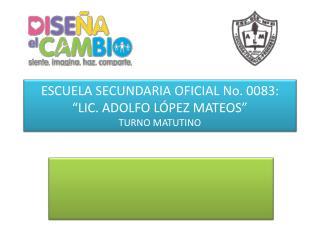 ESCUELA SECUNDARIA OFICIAL No. 0083: �LIC. ADOLFO L�PEZ MATEOS� TURNO MATUTINO