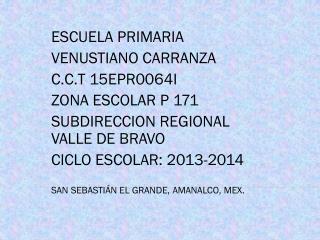 ESCUELA PRIMARIA  VENUSTIANO CARRANZA C.C.T 15EPR0064I ZONA ESCOLAR P 171