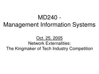 MD240 - Management Information Systems  Oct. 25, 2005 Network Externalities: The Kingmaker of Tech Industry Competition