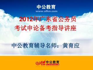 201 2 年广东省公务员 考试申论备考指导讲座 中公教育辅导名师:黄育应