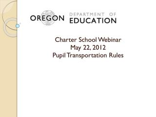 Charter School Webinar May 22, 2012 Pupil Transportation Rules