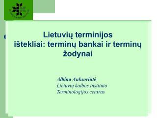 Lietuviu terminijos  i tekliai: terminu bankai ir terminu  odynai            Albina Auksoriute    Lietuviu kalbos instit
