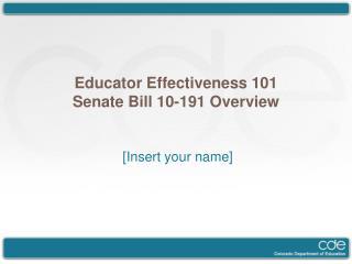 Educator Effectiveness 101 Senate Bill 10-191 Overview [Insert your name]