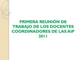 PRIMERA REUNIÓN DE TRABAJO DE LOS DOCENTES COORDINADORES DE LAS AIP 2011