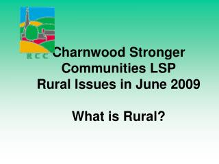Charnwood Stronger Communities LSP  Rural Issues in June 2009 What is Rural?