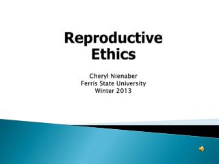 Reproductive  Ethics Cheryl Nienaber Ferris State University Winter 2013
