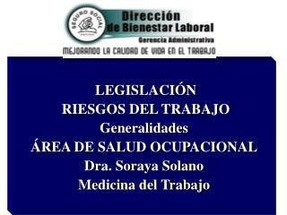 LEGISLACIÓN   RIESGOS DEL TRABAJO Generalidades ÁREA DE SALUD OCUPACIONAL Dra. Soraya Solano