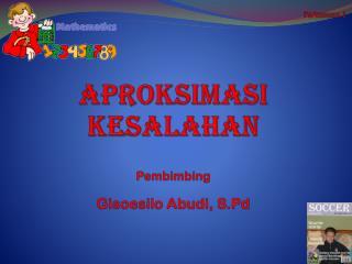 APROKSIMASI KESALAHAN Pembimbing Gisoesilo Abudi ,  S.Pd