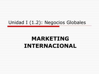 Unidad I (1. 2 ): Negocios Globales