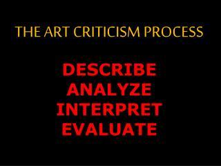 THE ART CRITICISM PROCESS DESCRIBE ANALYZE  INTERPRET EVALUATE