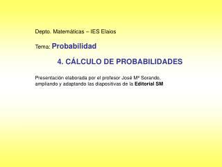 Depto. Matemáticas – IES Elaios Tema:  Probabilidad 4. CÁLCULO DE PROBABILIDADES