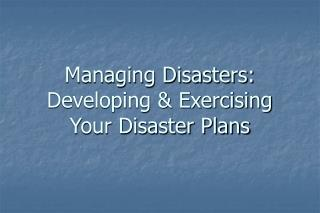 Managing Disasters: Developing & Exercising  Your Disaster Plans