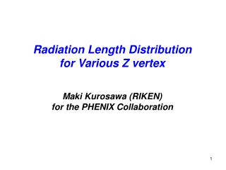 Radiation Length Distribution for Various Z vertex Maki Kurosawa (RIKEN)