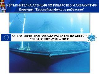"""ИЗПЪЛНИТЕЛНА АГЕНЦИЯ ПО РИБАРСТВО И АКВАКУЛТУРИ Дирекция """"Европейски фонд за рибарство """""""