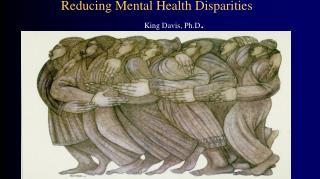 Reducing Mental Health Disparities  King Davis, Ph.D .