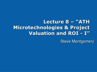 Lecture 8    ATH Microtechnologies  Project Valuation and ROI - I