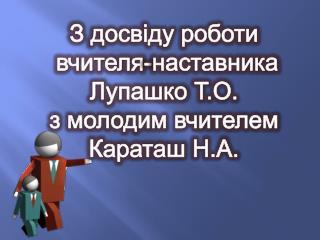 З  досвіду роботи вчителя-наставника Лупашко  Т.О. з  молодим вчителем Караташ  Н.А.