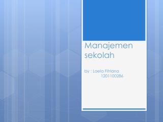 Manajemen sekolah by :  Laela Fitriana  1201100286