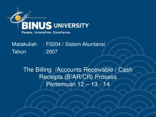 The Billing  /Accounts Receivable / Cash Receipts (B/AR/CR) Process Pertemuan 12 – 13 - 14