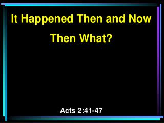It Happened Then and Now Then What? Acts 2:41-47