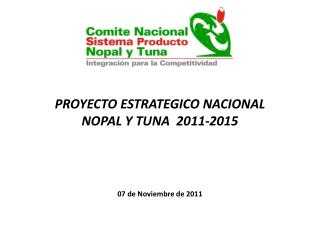 PROYECTO ESTRATEGICO NACIONAL  NOPAL Y TUNA  2011-2015 07 de Noviembre de 2011