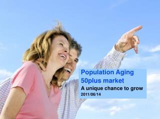 Population Aging 50plus market  A unique chance to grow 2011/06/14