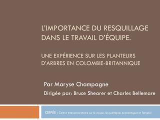 Par Maryse Champagne Dirigée par: Bruce  Shearer  et Charles Bellemare