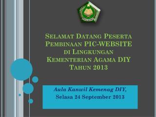 Selamat Datang Peserta Pembinaan  PIC-WEBSITE di Lingkungan Kementerian  Agama DIY  Tahun  2013