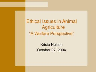 Ethical Issues in Animal Agriculture  A Welfare Perspective   Krista Nelson October 27, 2004