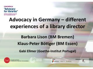 Advocacy  in Germany � different experiences of a library  director Barbara Lison (BM Bremen)