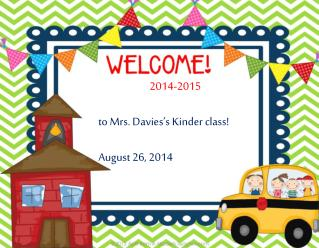 2014-2015 t o Mrs. Davies's Kinder class! August 26, 2014
