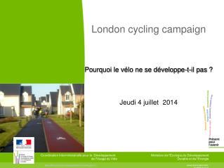 London cycling campaign Pourquoi le vélo ne se développe-t-il pas? Jeudi 4 juillet  2014