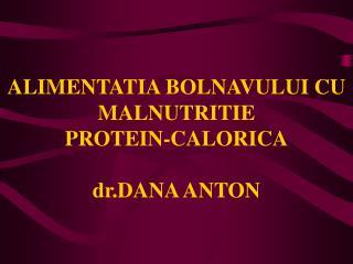 ALIMENTATIA BOLNAVULUI CU MALNUTRITIE  PROTEIN-CALORICA dr.DANA ANTON