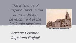 T he influence of Junipero Serra in the natives via the development of the California missions.