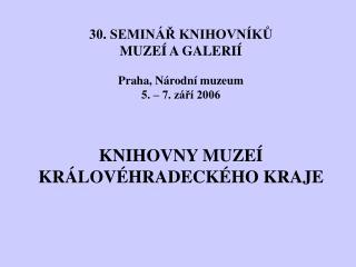 30. SEMINÁŘ KNIHOVNÍKŮ  MUZEÍ A GALERIÍ Praha, Národní muzeum 5. – 7. září 2006 KNIHOVNY MUZEÍ