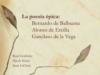 La poesía épica: Bernardo de Balbuena Alonso de Ercilla Garcilaso de la Vega
