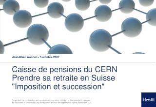 """Caisse de pensions du CERN Prendre sa retraite en Suisse """"Imposition et succession"""""""