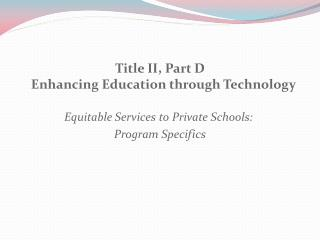 Title II, Part D Enhancing Education through Technology Equitable Services to Private Schools: