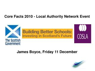 Core Facts 2010 - Local Authority Network Event James Boyce, Friday 11 December
