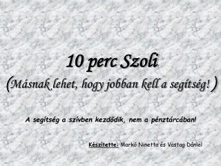 10 perc Szoli ( Másnak lehet, hogy jobban kell a segítség!  )
