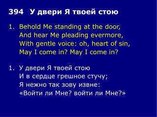 1.	Behold Me standing at the door, 	And hear Me pleading evermore,