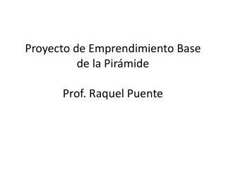 Proyecto de Emprendimiento Base de la Pirámide Prof. Raquel Puente
