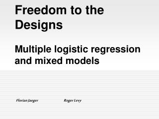 Freedom to the Designs  Multiple logistic regression and mixed models