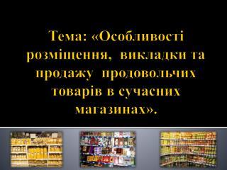Тема :  «Особливості розміщення,  викладки та продажу  продовольчих товарів в сучасних магазинах».