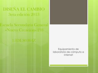 DISEÑA EL CAMBIO  3era edición 2013 Escuela Secundaria General  «Nueva Creación» 241 15DES0364Z